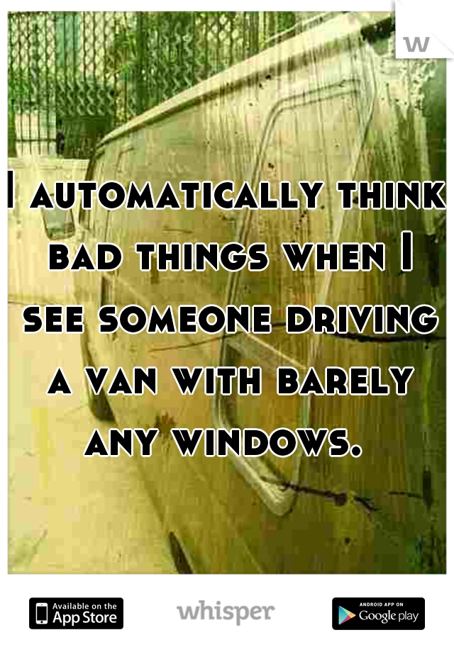 I automatically think bad things when I see someone driving a van with barely any windows.