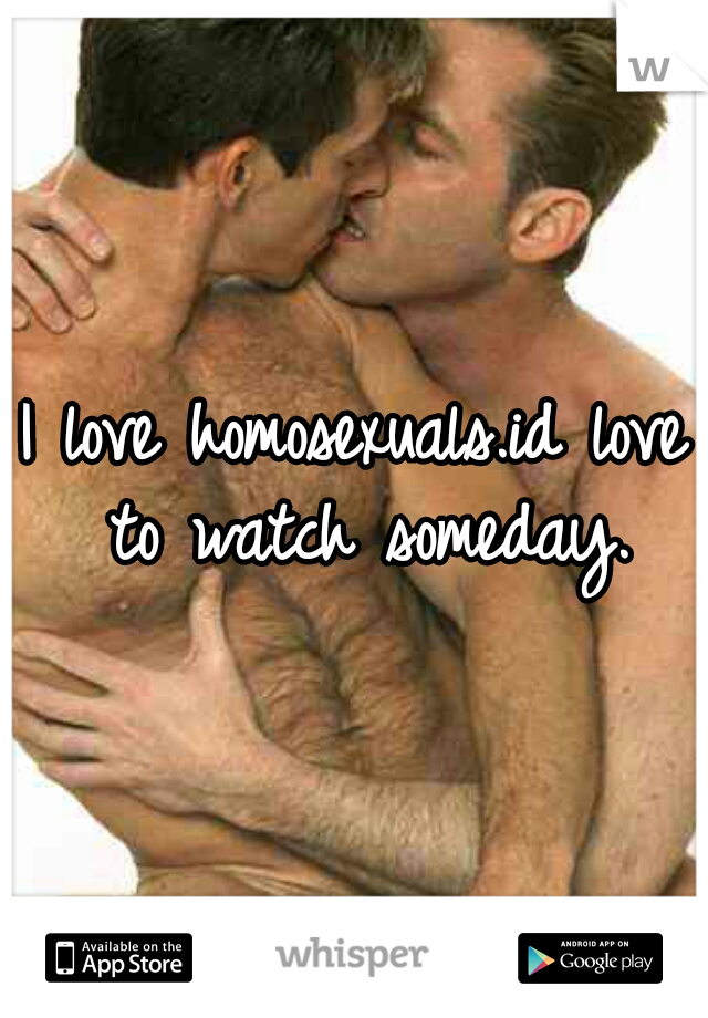 I love homosexuals.id love to watch someday.