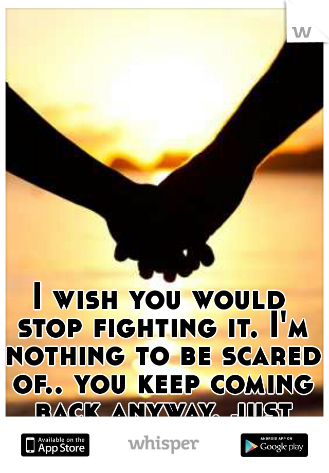 I wish you would stop fighting it. I'm nothing to be scared of.. you keep coming back anyway. just stay. please..?
