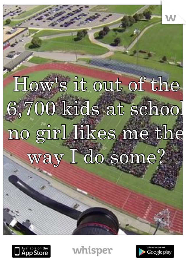 How's it out of the 6,700 kids at school no girl likes me the way I do some?