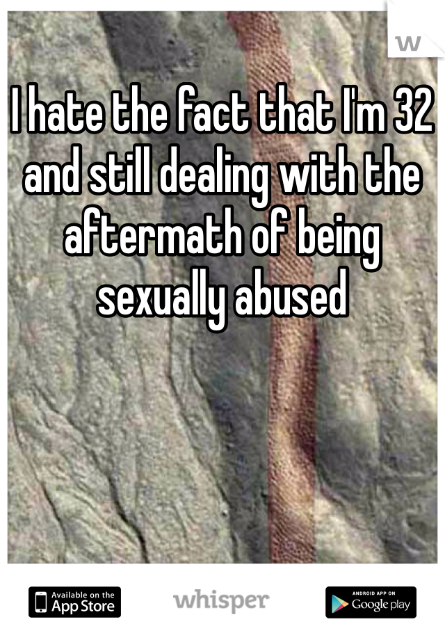 I hate the fact that I'm 32 and still dealing with the aftermath of being sexually abused