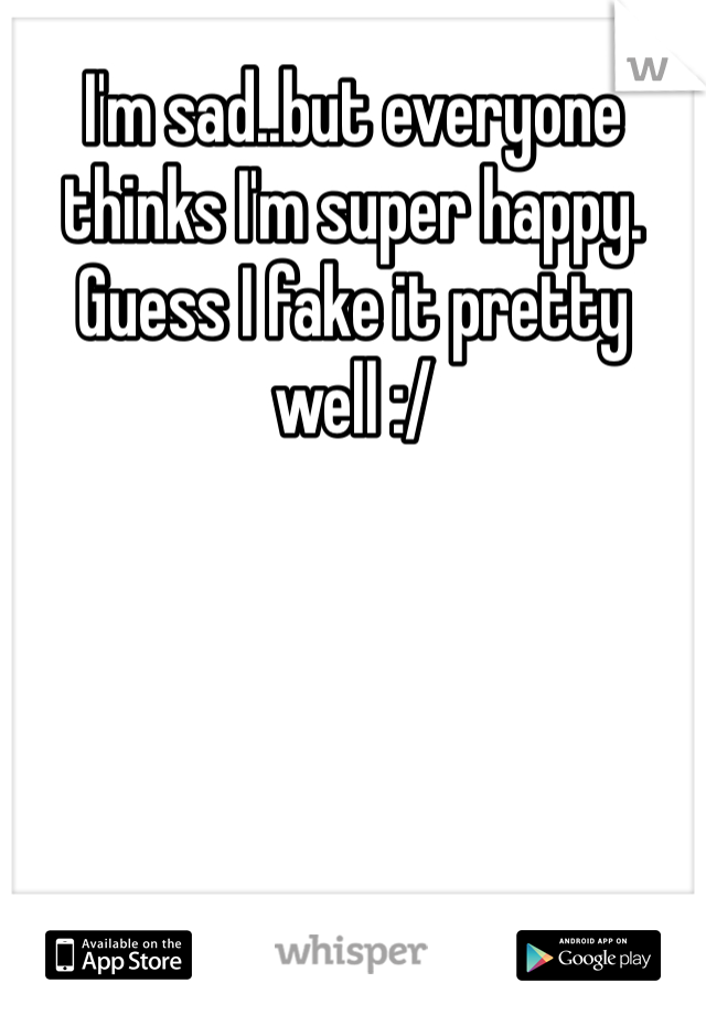 I'm sad..but everyone thinks I'm super happy. Guess I fake it pretty well :/