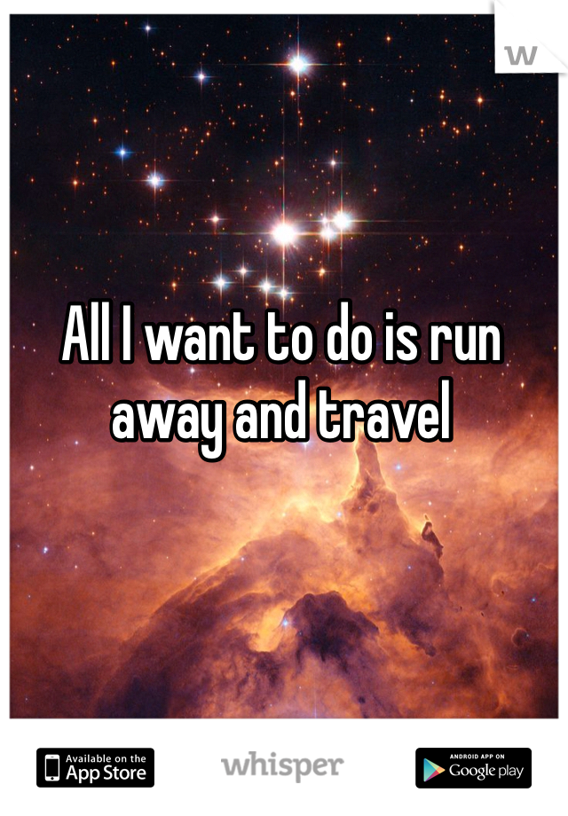 All I want to do is run away and travel