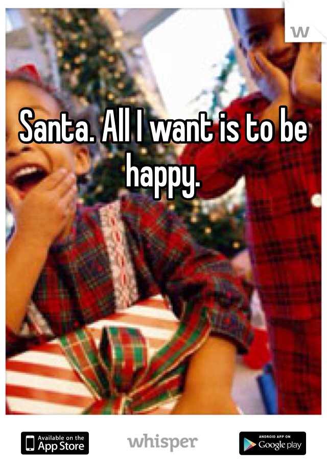 Santa. All I want is to be happy.
