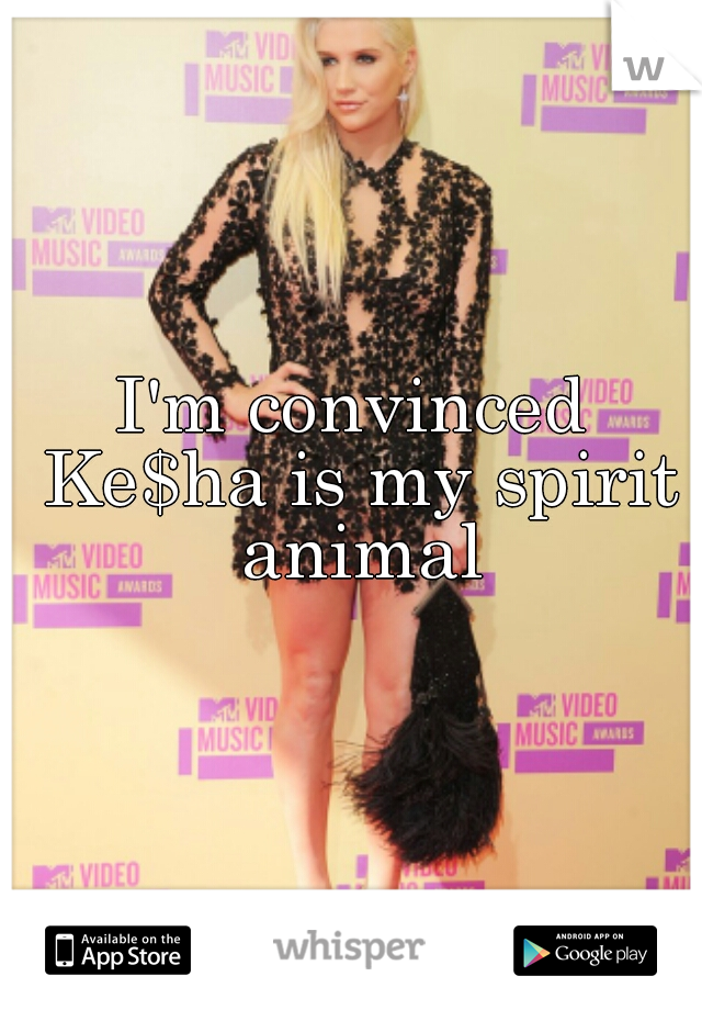 I'm convinced Ke$ha is my spirit animal