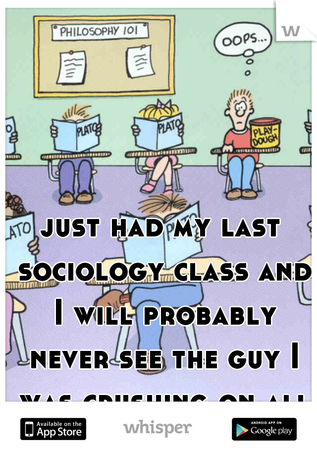 just had my last sociology class and I will probably never see the guy I was crushing on all semester :(