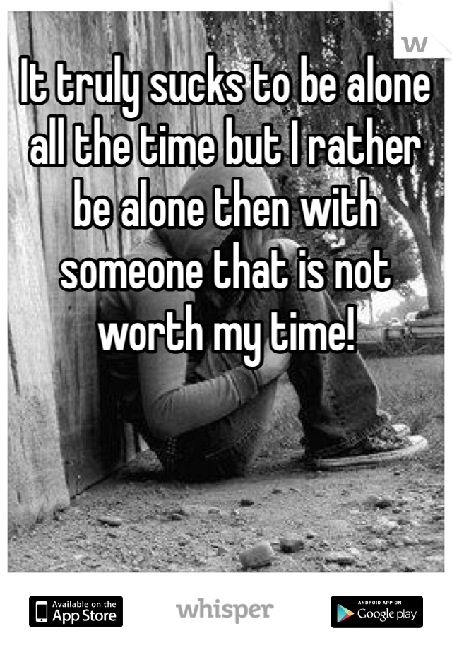 It truly sucks to be alone all the time but I rather be alone then with someone that is not worth my time!