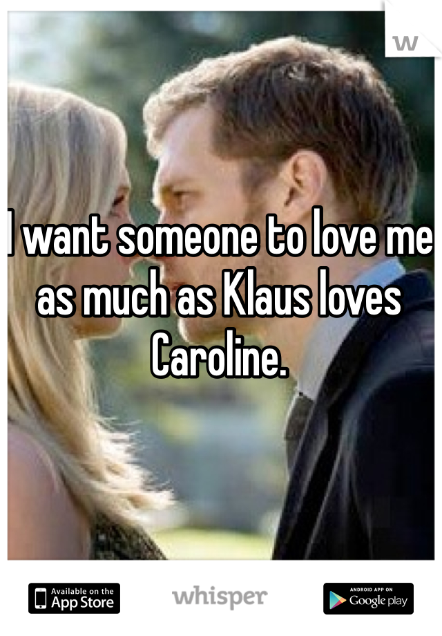 I want someone to love me as much as Klaus loves Caroline.