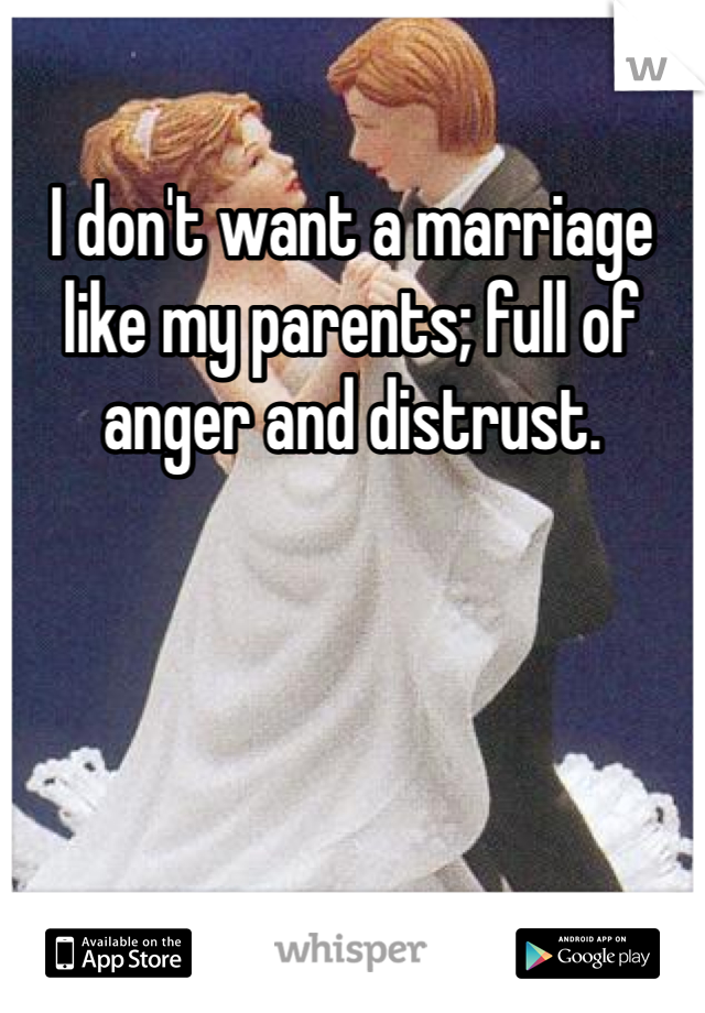 I don't want a marriage like my parents; full of anger and distrust.