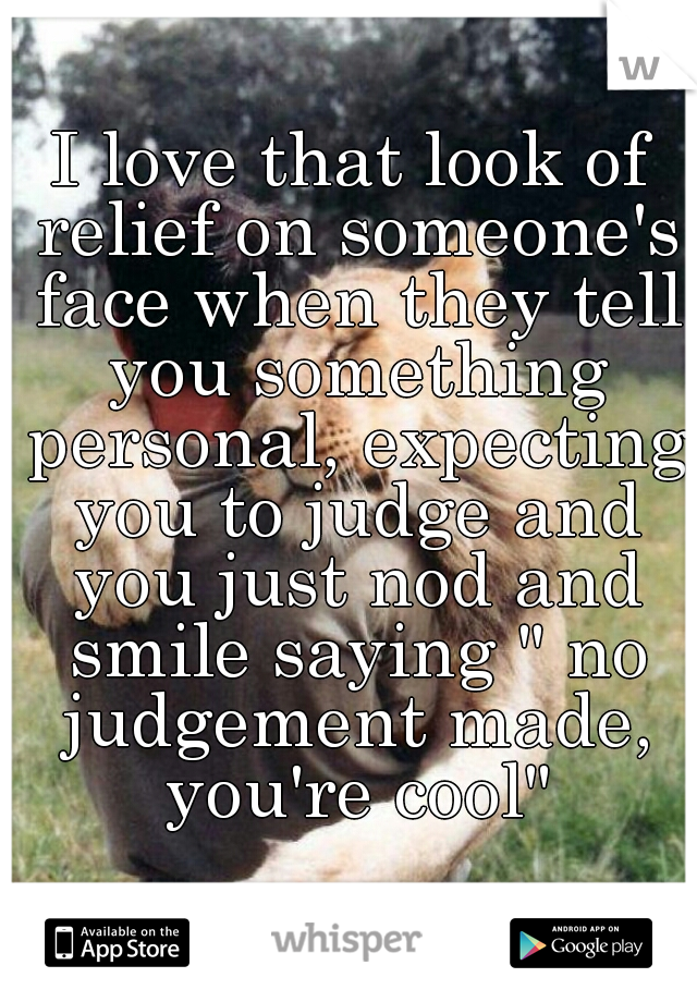 "I love that look of relief on someone's face when they tell you something personal, expecting you to judge and you just nod and smile saying "" no judgement made, you're cool"""