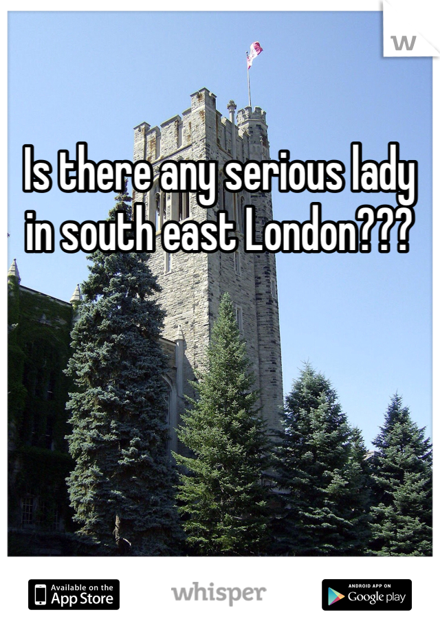 Is there any serious lady in south east London???