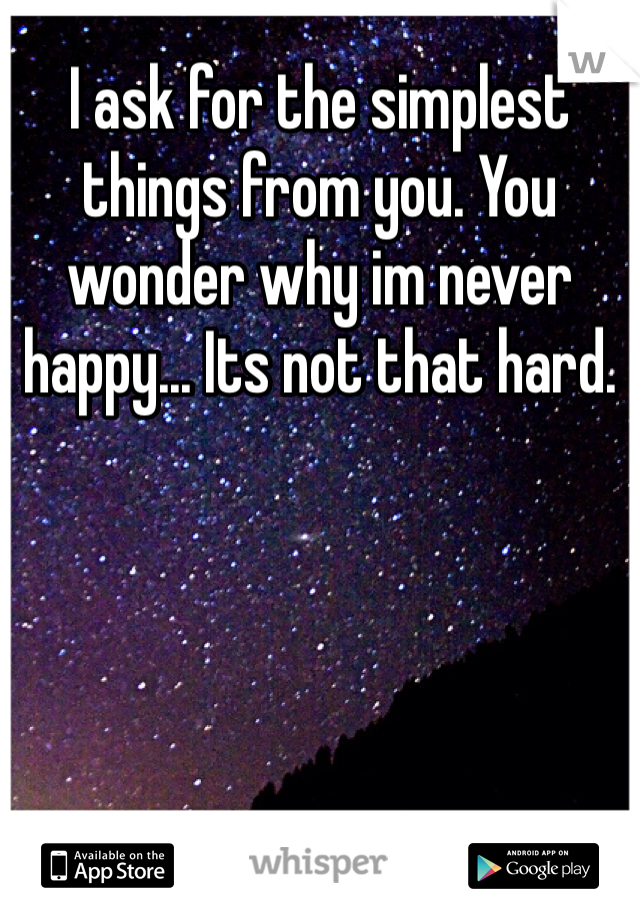 I ask for the simplest things from you. You wonder why im never happy... Its not that hard.