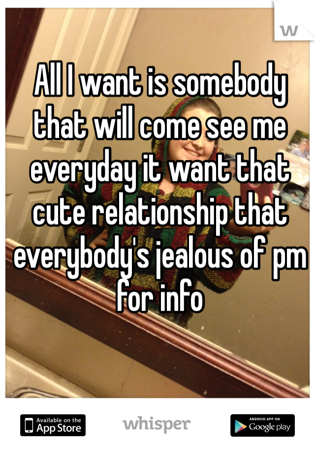 All I want is somebody that will come see me everyday it want that cute relationship that everybody's jealous of pm for info