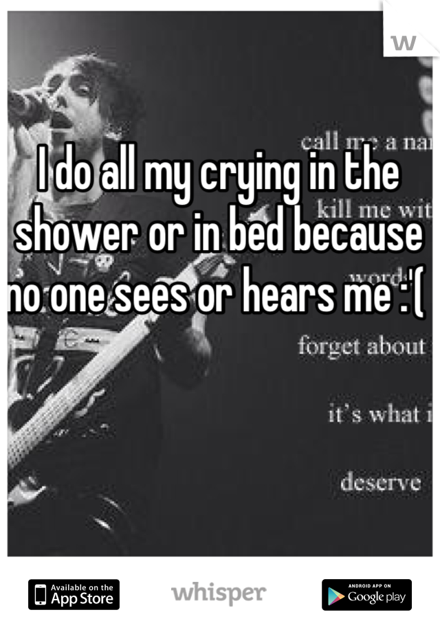I do all my crying in the shower or in bed because no one sees or hears me :'(