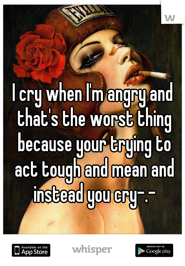 I cry when I'm angry and that's the worst thing because your trying to act tough and mean and instead you cry-.-