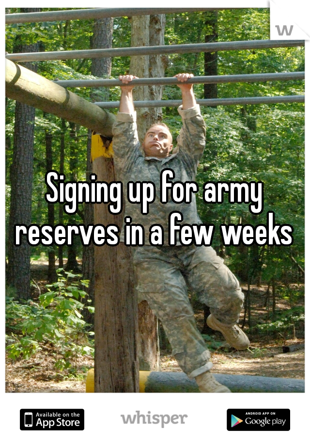 Signing up for army reserves in a few weeks