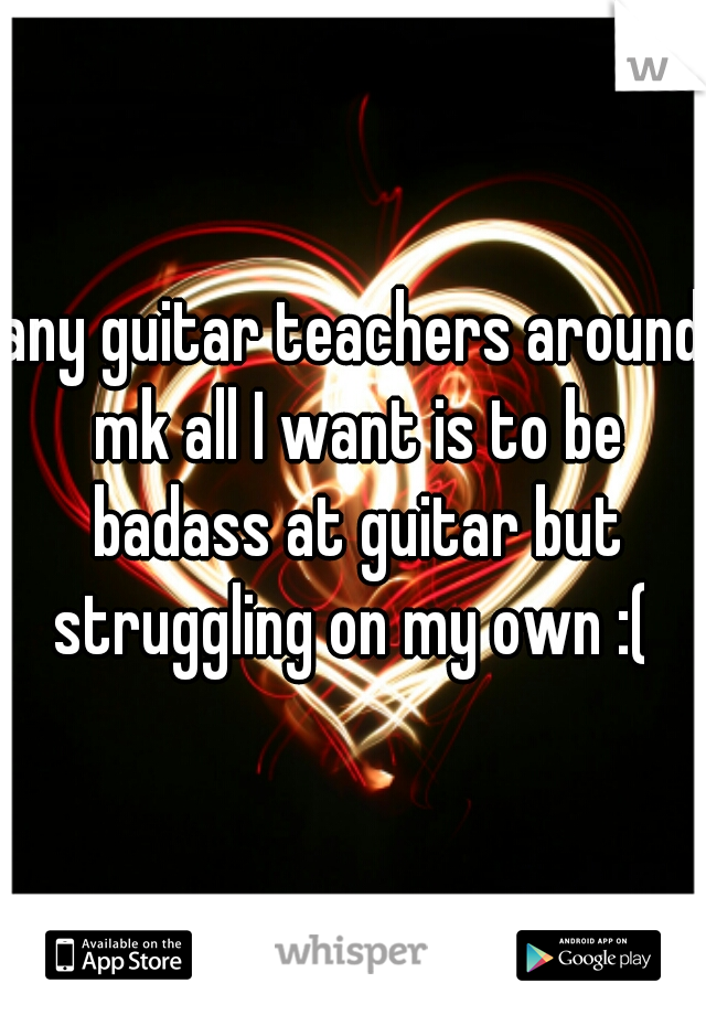 any guitar teachers around mk all I want is to be badass at guitar but struggling on my own :(