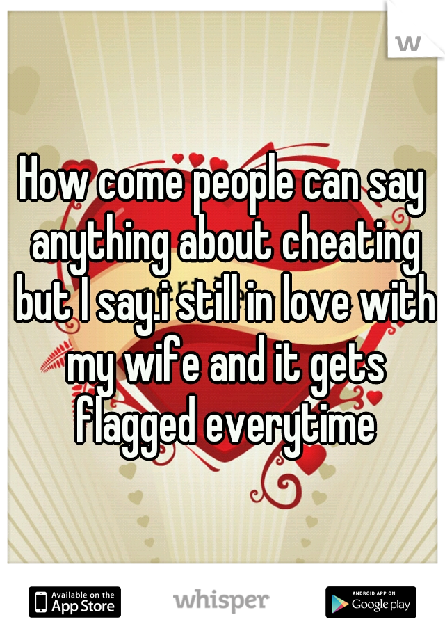How come people can say anything about cheating but I say.i still in love with my wife and it gets flagged everytime