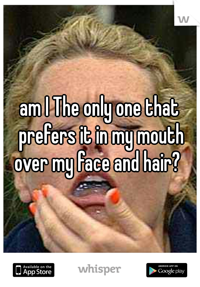 am I The only one that prefers it in my mouth over my face and hair?