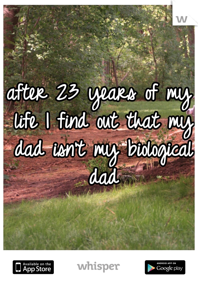 after 23 years of my life I find out that my dad isn't my biological dad