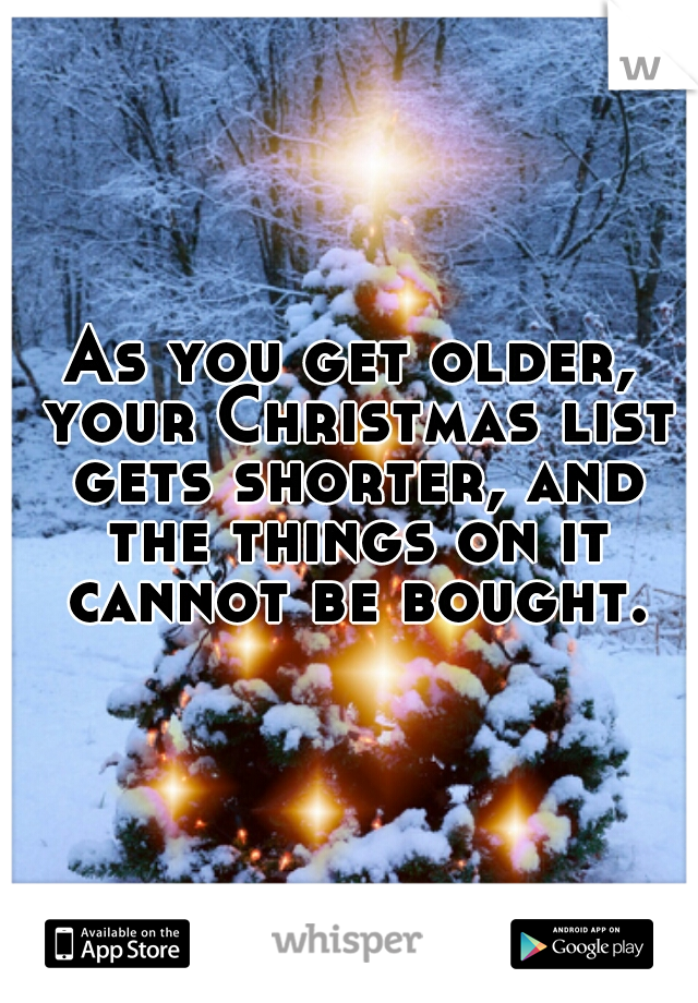 As you get older, your Christmas list gets shorter, and the things on it cannot be bought.