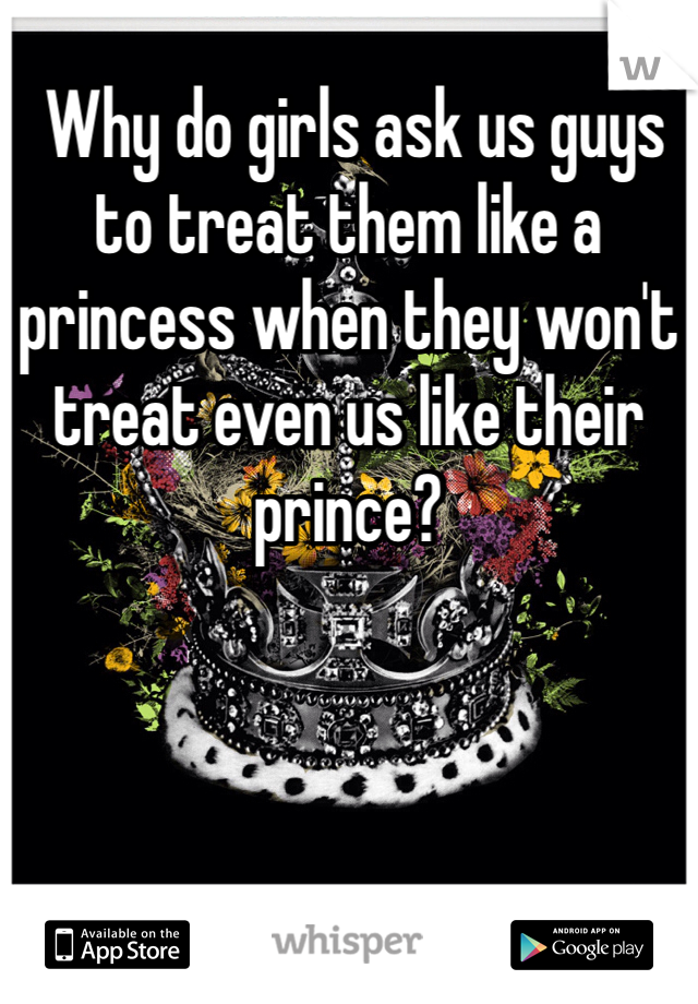 Why do girls ask us guys to treat them like a princess when they won't treat even us like their prince?