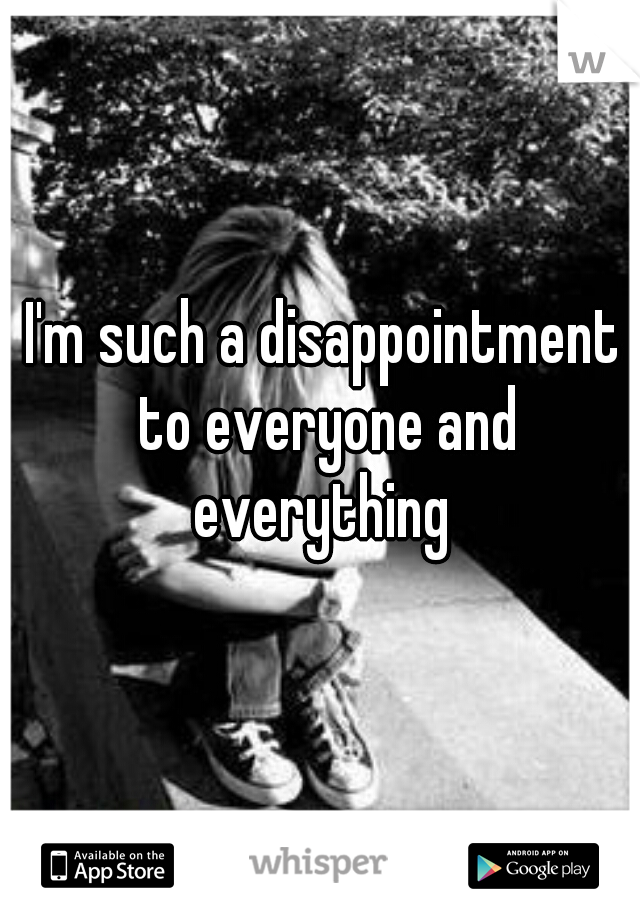 I'm such a disappointment to everyone and everything