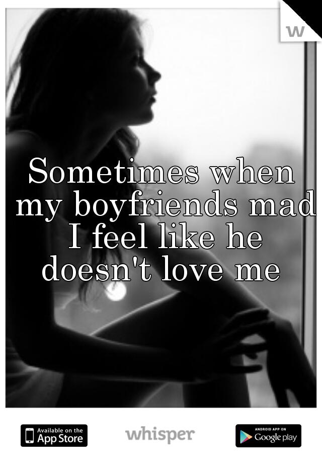 Sometimes when my boyfriends mad I feel like he doesn't love me