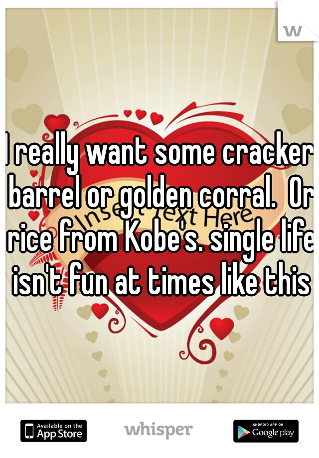 I really want some cracker barrel or golden corral.  Or rice from Kobe's. single life isn't fun at times like this