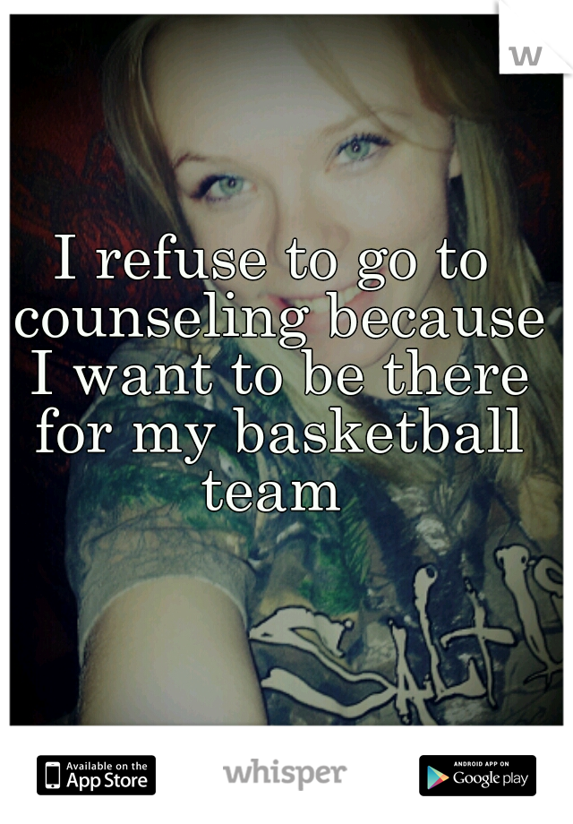 I refuse to go to counseling because I want to be there for my basketball team