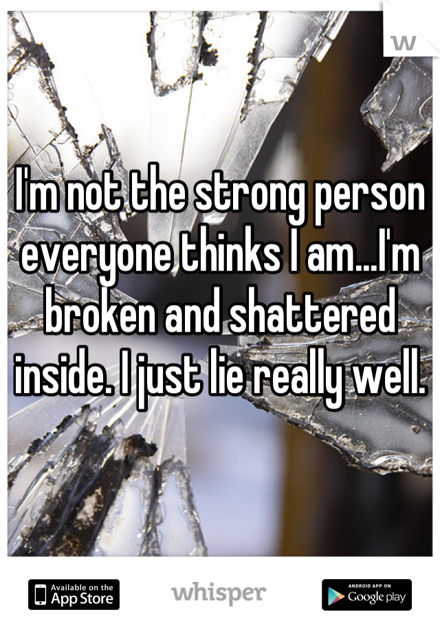 I'm not the strong person everyone thinks I am...I'm broken and shattered inside. I just lie really well.
