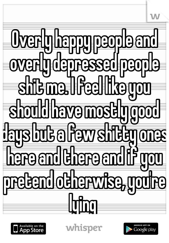 Overly happy people and overly depressed people shit me. I feel like you should have mostly good days but a few shitty ones here and there and if you pretend otherwise, you're lying