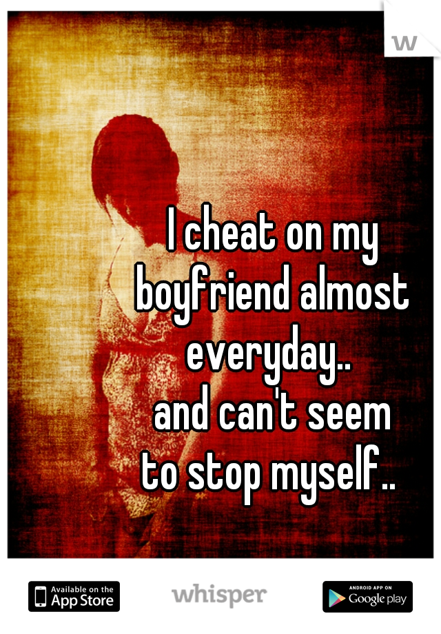 I cheat on my boyfriend almost everyday..  and can't seem to stop myself..
