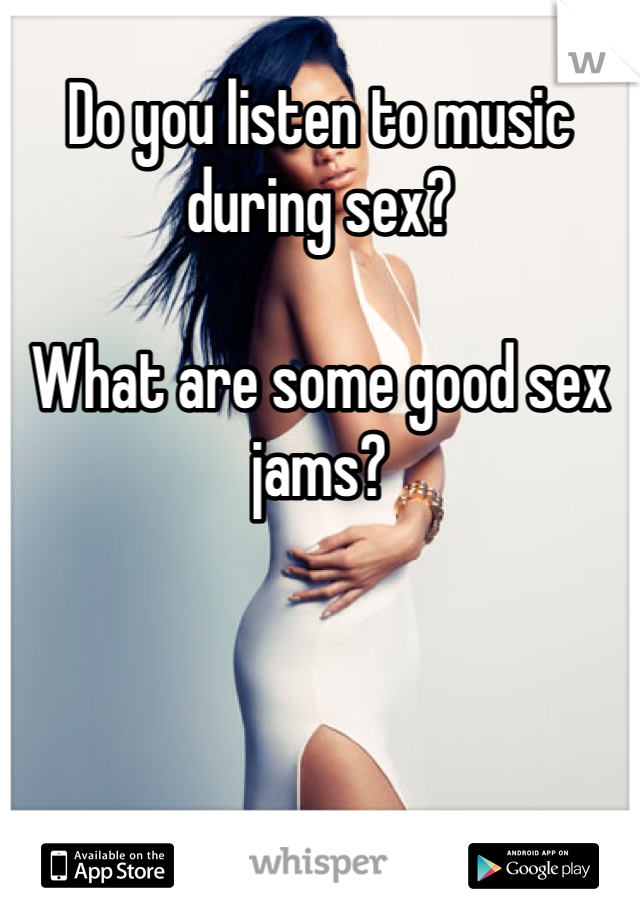 Do you listen to music during sex?   What are some good sex jams?
