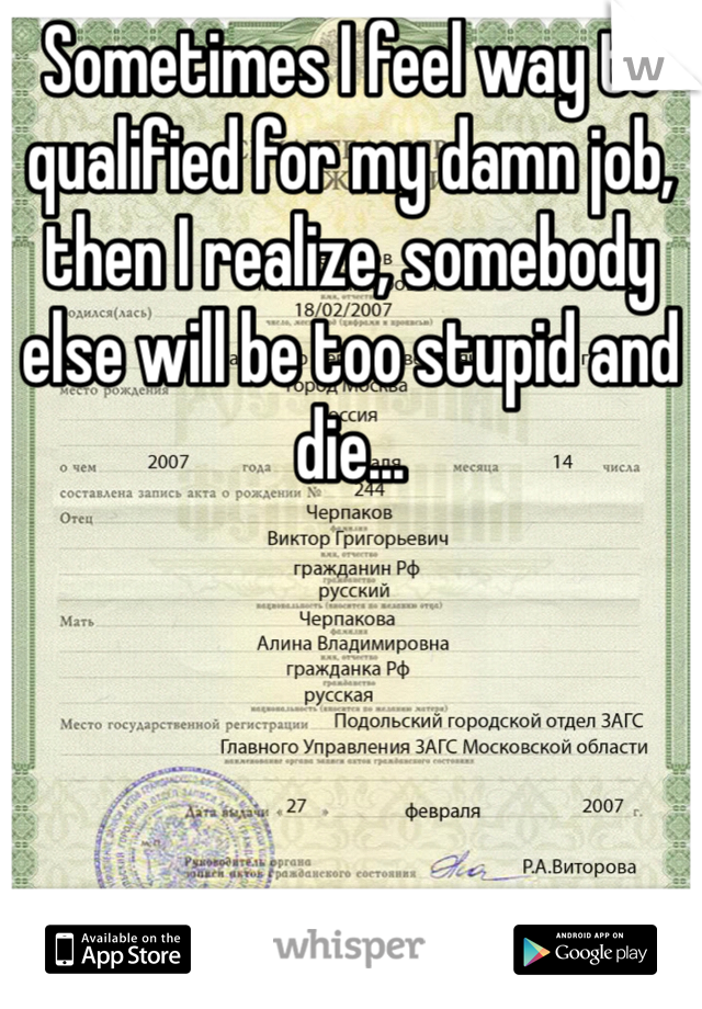 Sometimes I feel way to qualified for my damn job, then I realize, somebody else will be too stupid and die...