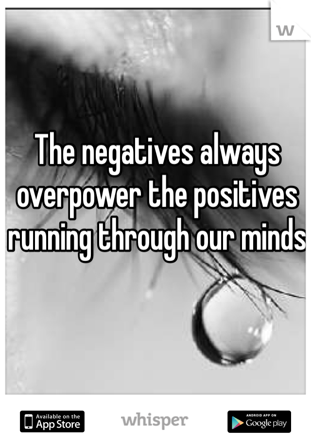 The negatives always overpower the positives running through our minds