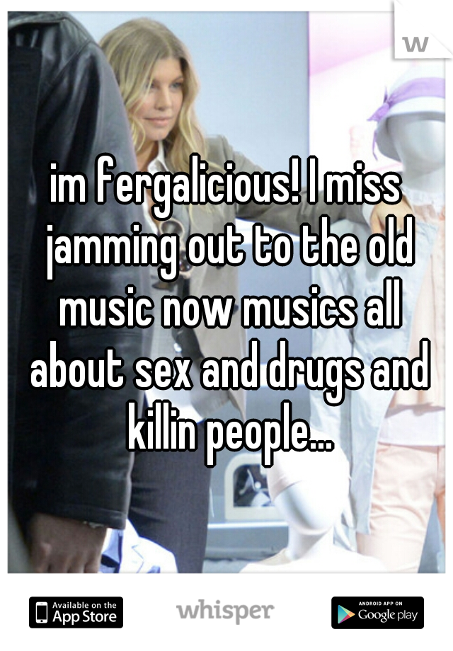im fergalicious! I miss jamming out to the old music now musics all about sex and drugs and killin people...