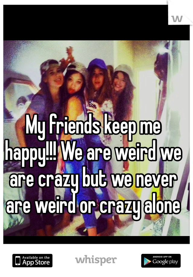 My friends keep me happy!!! We are weird we are crazy but we never are weird or crazy alone