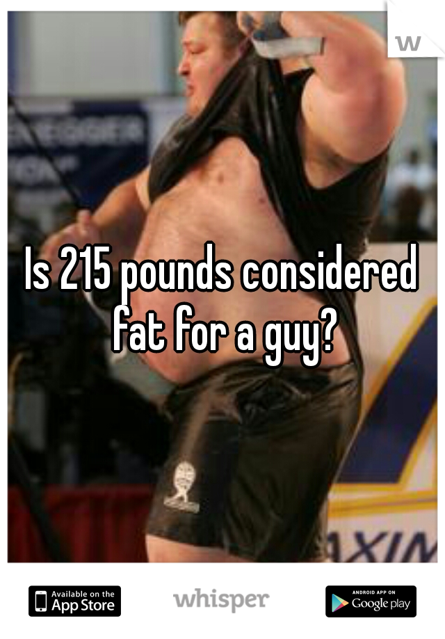 Is 215 pounds considered fat for a guy?