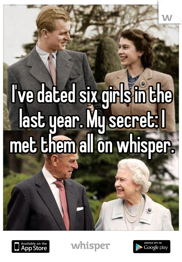 I've dated six girls in the last year. My secret: I met them all on whisper.