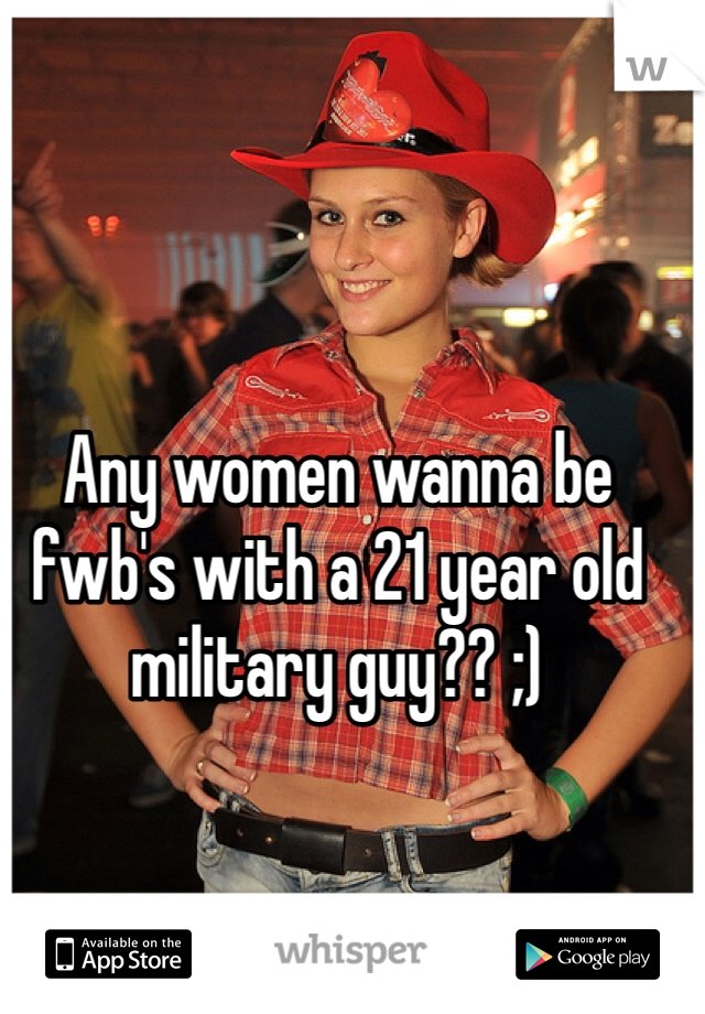 Any women wanna be fwb's with a 21 year old military guy?? ;)