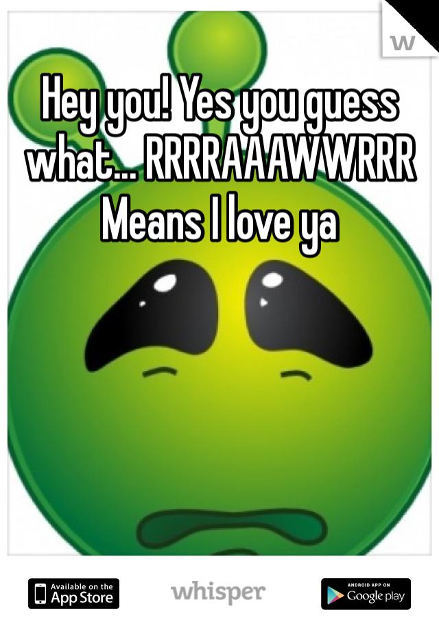 Hey you! Yes you guess what... RRRRAAAWWRRR Means I love ya