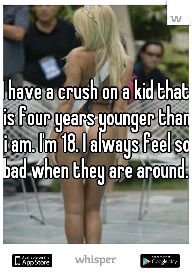 I have a crush on a kid that is four years younger than i am. I'm 18. I always feel so bad when they are around.
