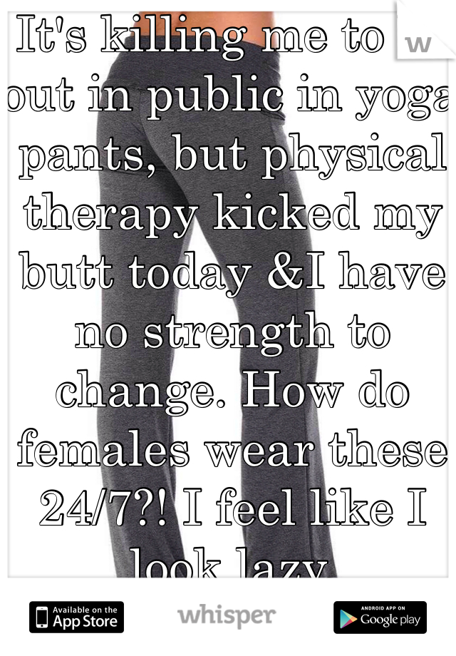 It's killing me to be out in public in yoga pants, but physical therapy kicked my butt today &I have no strength to change. How do females wear these 24/7?! I feel like I look lazy.