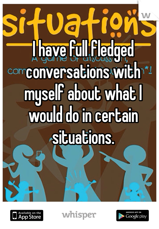 I have full fledged conversations with myself about what I would do in certain situations.