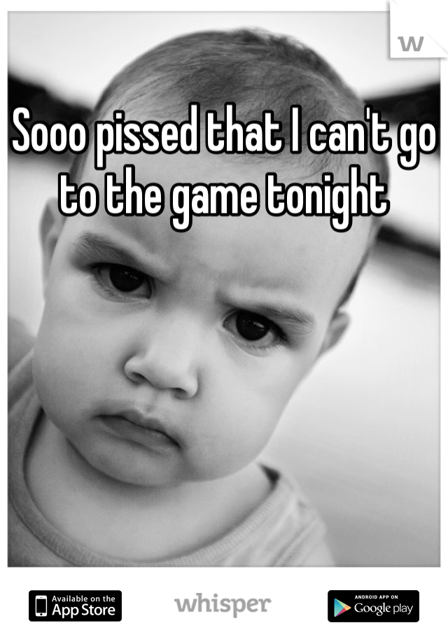 Sooo pissed that I can't go to the game tonight