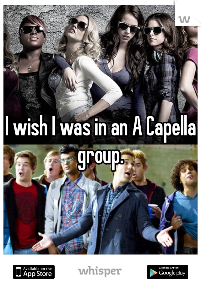 I wish I was in an A Capella group.