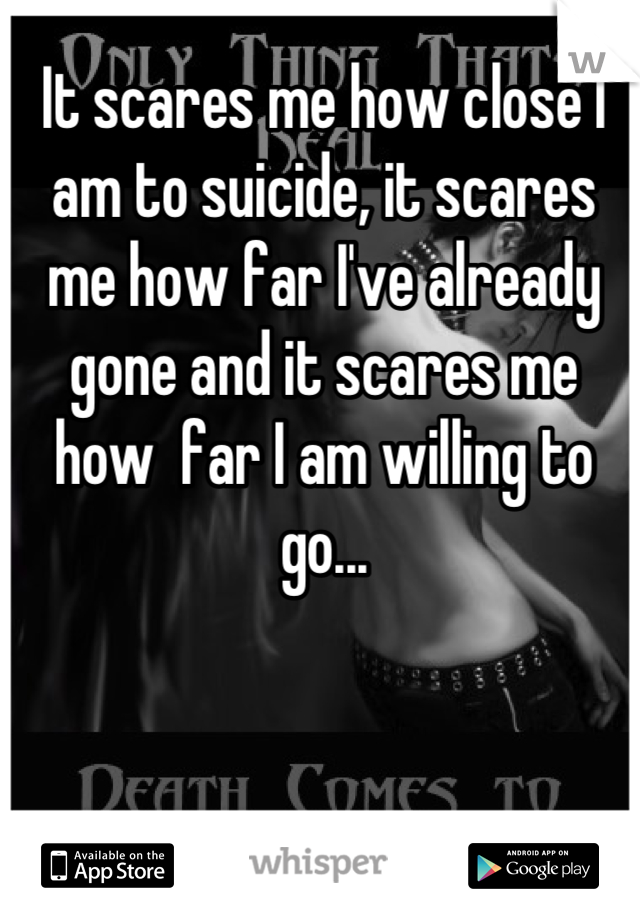 It scares me how close I am to suicide, it scares me how far I've already gone and it scares me how  far I am willing to go...