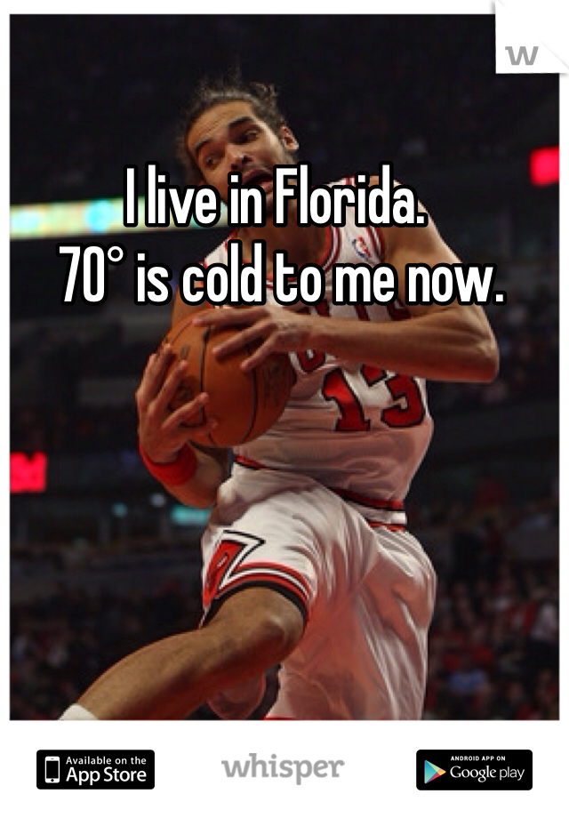 I live in Florida.  70° is cold to me now.