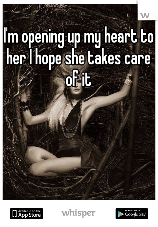 I'm opening up my heart to her I hope she takes care of it